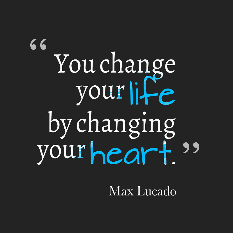 You change your life by change your heart