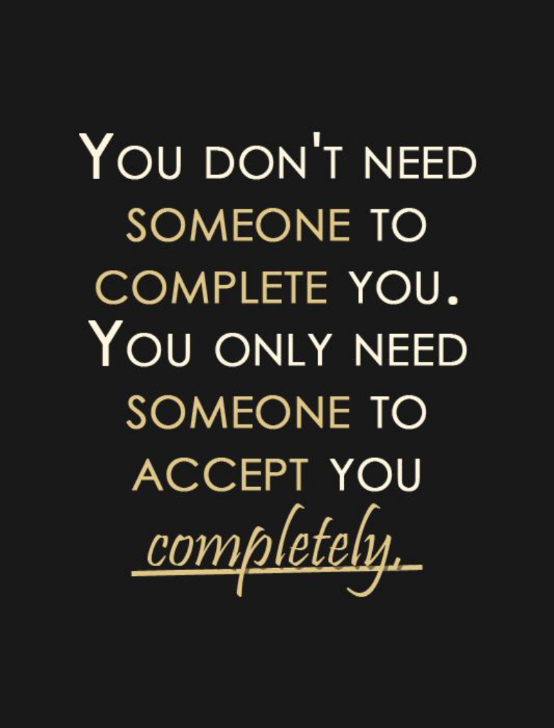 You don't need some one to complete you. You only need someone to accept you completely.