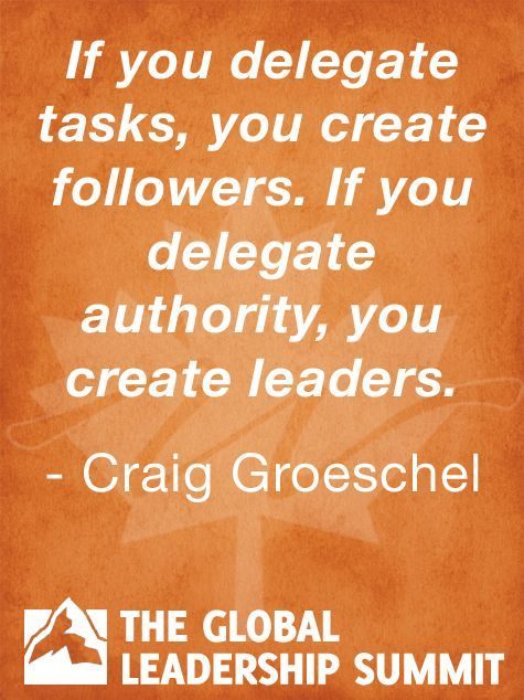 If you delegate tasks, you create followers. If you delegate authority, you create leaders