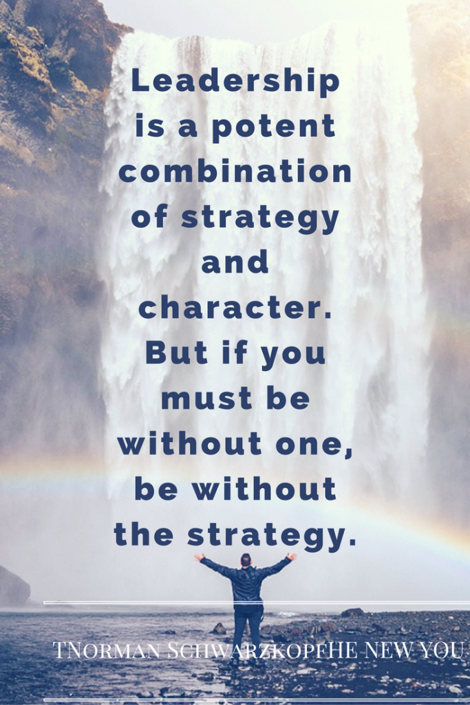 Leadership is a potent combination of strategy and character. But if you must be without one, be without the strategy