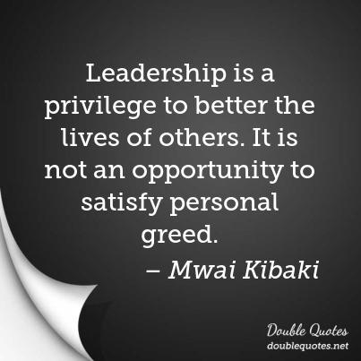 Leadership is a privilege to better the lives of others. It is not an opportunity to satisfy personal greed