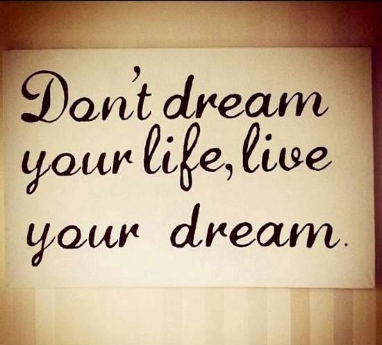 Don't dream yourself, live your dream